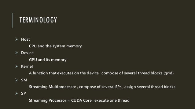 TERMINOLOGY  Host CPU and the system memory  Device GPU and its memory  Kernel A function that executes on the device ,...