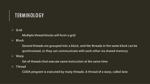 TERMINOLOGY  Grid Multiple thread blocks will form a grid  Block Several threads are grouped into a block, and the threa...