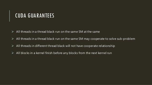 CUDA GUARANTEES  All threads in a thread black run on the same SM at the same  All threads in a thread black run on the ...