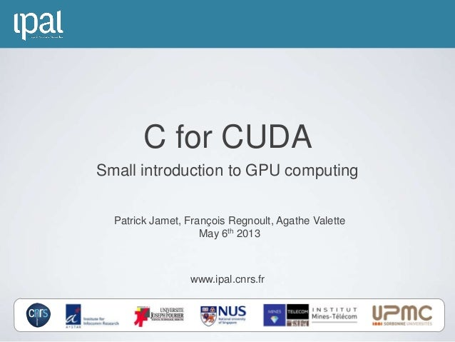 www.ipal.cnrs.frPatrick Jamet, François Regnoult, Agathe ValetteMay 6th 2013C for CUDASmall introduction to GPU computing