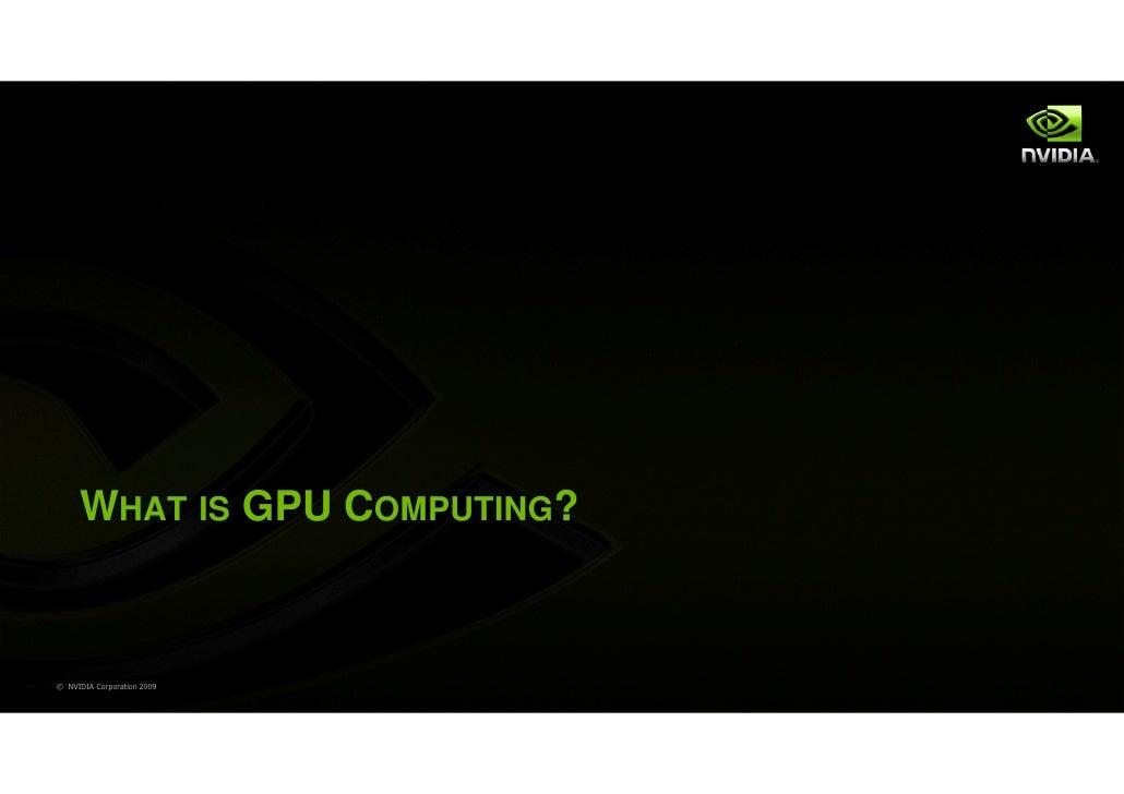 WHAT IS GPU COMPUTING?© NVIDIA Corporation 2009