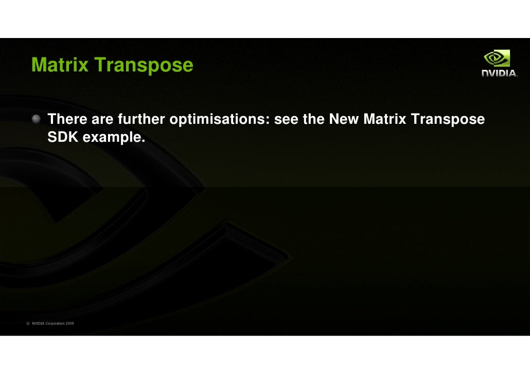 Matrix Transpose           There are further optimisations: see the New Matrix Transpose           SDK example.© NVIDIA Co...