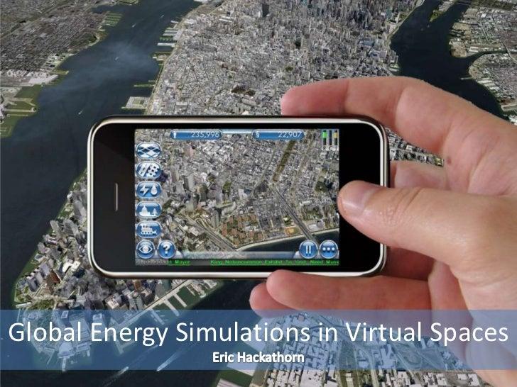 Global Energy Simulations in Virtual Spaces<br />Eric Hackathorn<br />