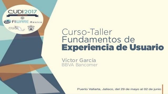 Curso-Taller Fundamentos de Experiencia de Usuario Víctor García BBVA Bancomer