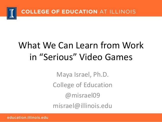"What We Can Learn from Work in ""Serious"" Video Games Maya Israel, Ph.D. College of Education @misrael09 misrael@illinois.e..."