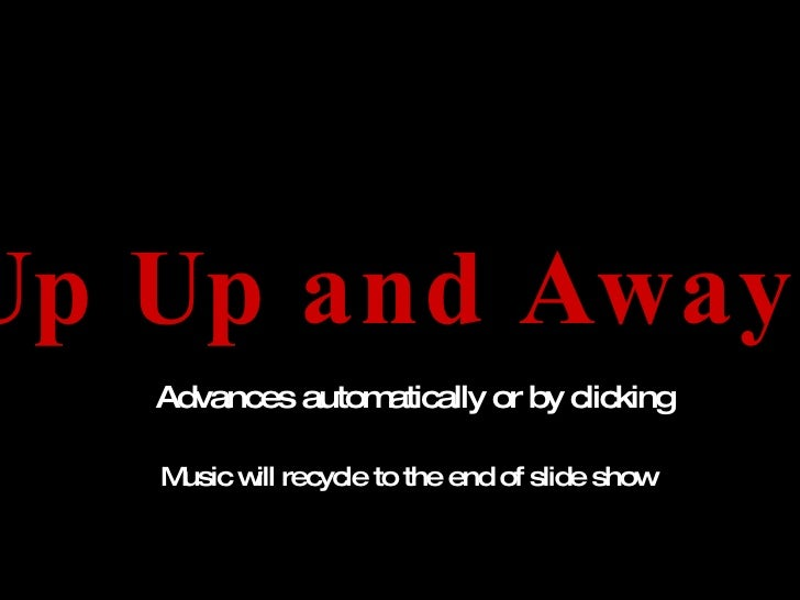 Up Up and Away! Advances automatically or by clicking Music will recycle to the end of slide show