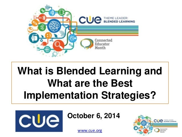 What is Blended Learning and  What are the Best  Implementation Strategies?  October 6, 2014  www.cue.org