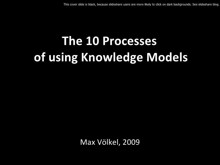 The 10 Processes  of using Knowledge Models Max Völkel, 2009 This cover slide is black, because slideshare users are more ...