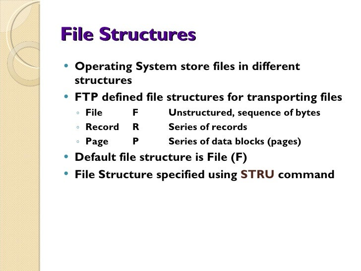 File Structures <ul><li>Operating System store files in different structures </li></ul><ul><li>FTP defined file structures...