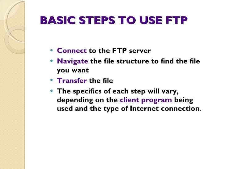BASIC STEPS TO USE FTP <ul><li>Connect  to the FTP server </li></ul><ul><li>Navigate  the file structure to find the file ...