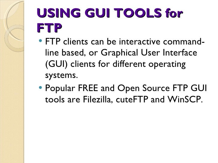 USING GUI TOOLS for FTP <ul><li>FTP clients can be interactive command-line based, or Graphical User Interface (GUI) clien...