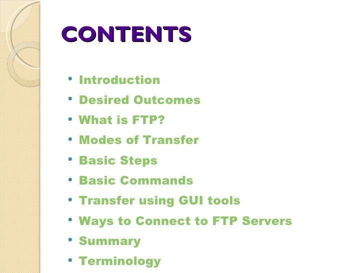 CONTENTS <ul><li>Introduction </li></ul><ul><li>Desired Outcomes </li></ul><ul><li>What is FTP? </li></ul><ul><li>Modes of...
