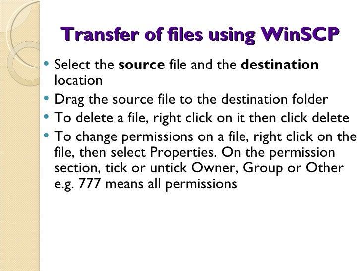 Transfer of files using WinSCP <ul><li>Select the  source  file and the  destination  location </li></ul><ul><li>Drag the ...