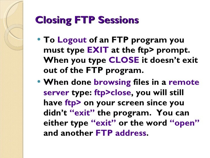 Closing FTP Sessions <ul><li>To  Logout  of an FTP program you must type  EXIT  at the ftp> prompt.  When you type  CLOSE ...