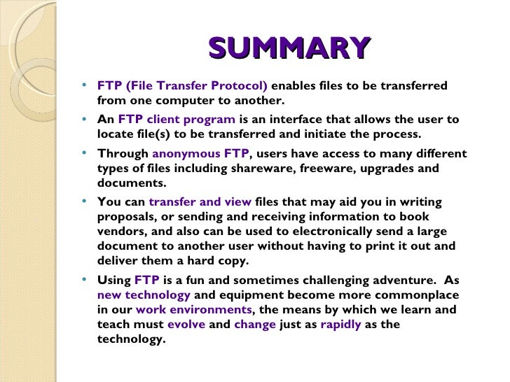 SUMMARY <ul><li>FTP (File Transfer Protocol)  enables files to be transferred from one computer to another.  </li></ul><ul...