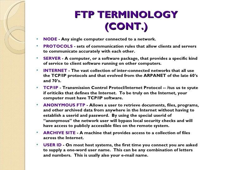 FTP TERMINOLOGY (CONT.) <ul><li>NODE  - Any single computer connected to a network. </li></ul><ul><li>PROTOCOLS  - sets of...