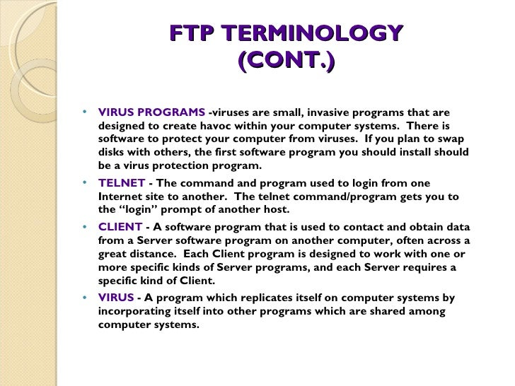 FTP TERMINOLOGY (CONT.) <ul><li>VIRUS PROGRAMS  -viruses are small, invasive programs that are designed to create havoc wi...
