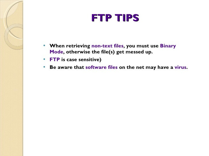 FTP TIPS <ul><li>When retrieving  non-text files , you must use  Binary Mode , otherwise the file(s) get messed up. </li><...
