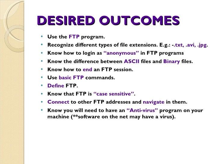 DESIRED OUTCOMES <ul><li>Use the  FTP  program. </li></ul><ul><li>Recognize different types of file extensions. E.g.: - .t...