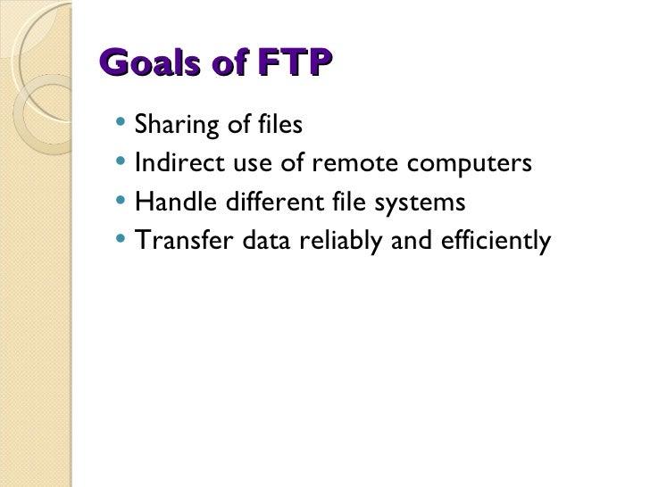 Goals of FTP <ul><li>Sharing of files </li></ul><ul><li>Indirect use of remote computers </li></ul><ul><li>Handle differen...