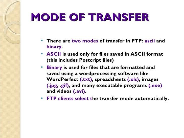 MODE OF TRANSFER <ul><li>There are  two modes  of transfer in FTP:  ascii  and  binary . </li></ul><ul><li>ASCII  is used ...