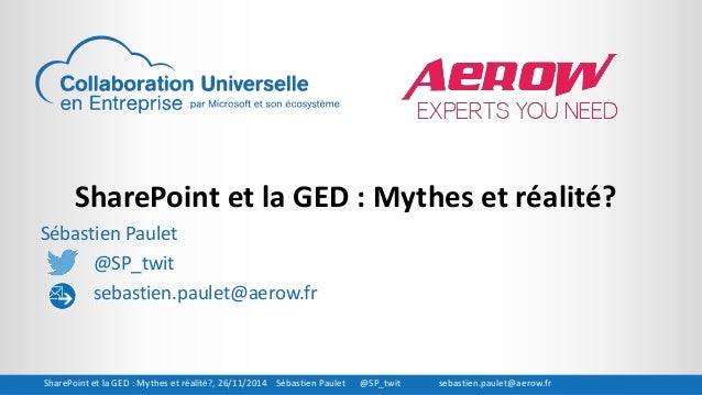 SharePoint et la GED : Mythes et réalité?  Sébastien Paulet  @SP_twit  sebastien.paulet@aerow.fr  SharePoint et la GED : M...