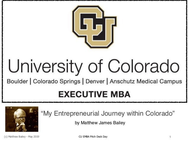 """(c) Matthew Bailey - May 2019 CU EMBA Pitch Deck Day 1 """"My Entrepreneurial Journey within Colorado"""" by Matthew James Bailey"""