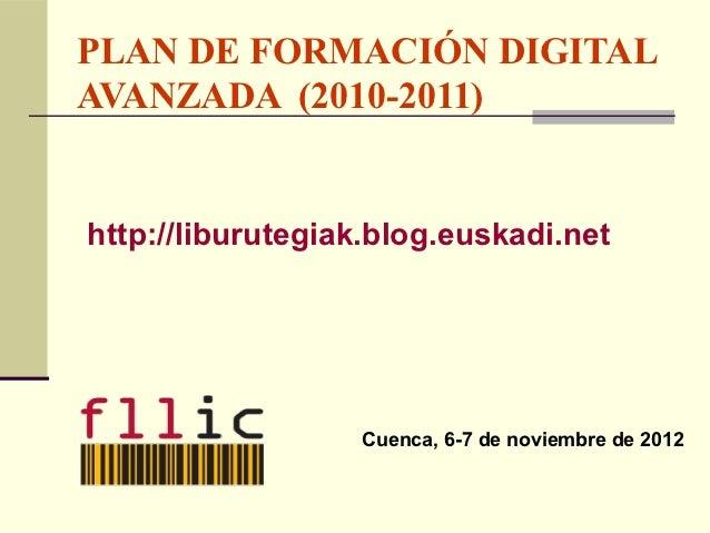 PLAN DE FORMACIÓN DIGITALAVANZADA (2010-2011)http://liburutegiak.blog.euskadi.net                  Cuenca, 6-7 de noviembr...