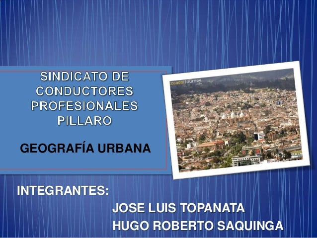 GEOGRAFÍA URBANA INTEGRANTES: JOSE LUIS TOPANATA HUGO ROBERTO SAQUINGA