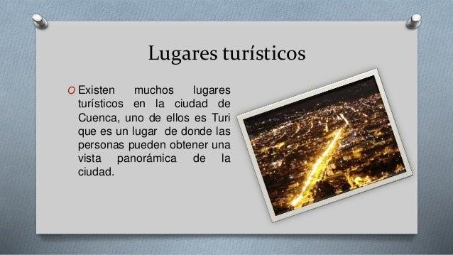 Lugares turísticos O Existen muchos lugares turísticos en la ciudad de Cuenca, uno de ellos es Turi que es un lugar de don...