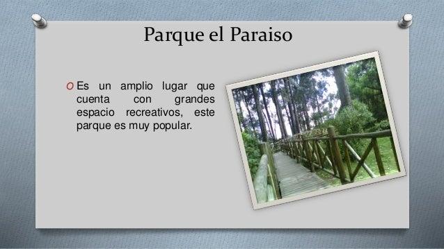 Parque el Paraiso O Es un amplio lugar que cuenta con grandes espacio recreativos, este parque es muy popular.