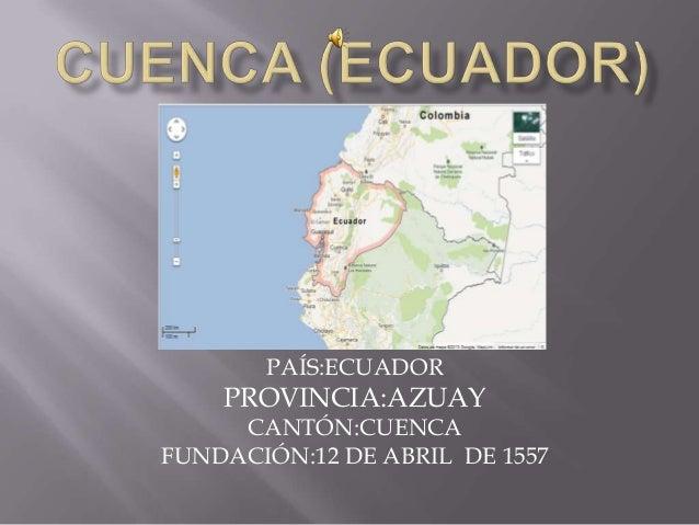 PAÍS:ECUADORPROVINCIA:AZUAYCANTÓN:CUENCAFUNDACIÓN:12 DE ABRIL DE 1557
