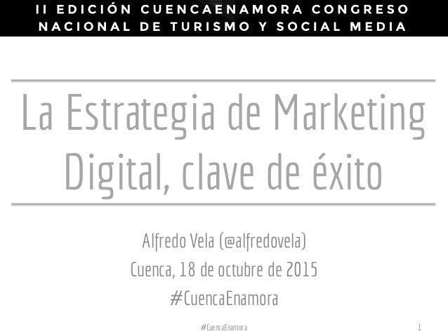 La Estrategia de Marketing Digital, clave de éxito Alfredo Vela (@alfredovela) Cuenca, 18 de octubre de 2015 #CuencaEnamor...