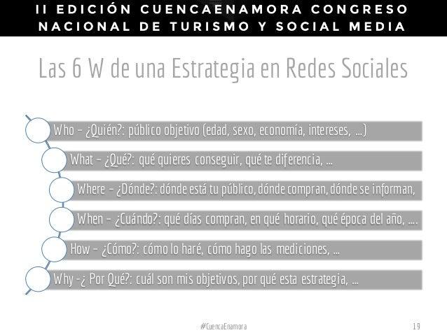 Las 6 W de una Estrategia en Redes Sociales Who – ¿Quién?: público objetivo (edad, sexo, economía, intereses, …) What – ¿Q...