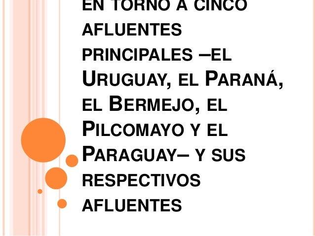 EN TORNO A CINCO  AFLUENTES  PRINCIPALES –EL  URUGUAY, EL PARANÁ,  EL BERMEJO, EL  PILCOMAYO Y EL  PARAGUAY– Y SUS  RESPEC...