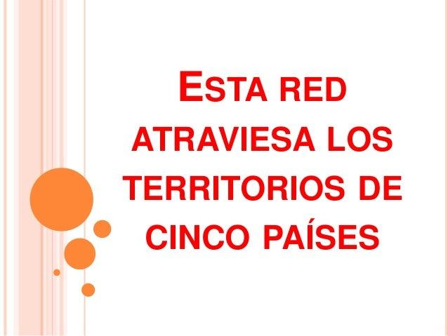 ESTA RED  ATRAVIESA LOS  TERRITORIOS DE  CINCO PAÍSES