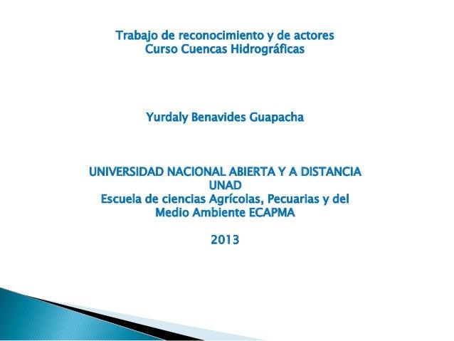 Trabajo de reconocimiento y de actores         Curso Cuencas Hidrográficas         Yurdaly Benavides GuapachaUNIVERSIDAD N...