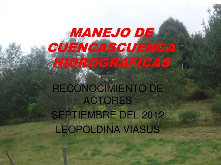 MANEJO DECUENCASCUENCA HIDROGRAFICASRECONOCIMIENTO DE     ACTORESSEPTIEMBRE DEL 2012 LEOPOLDINA VIASUS