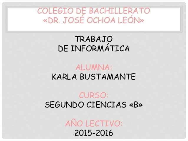 COLEGIO DE BACHILLERATO «DR. JOSÉ OCHOA LEÓN» TRABAJO DE INFORMÁTICA ALUMNA: KARLA BUSTAMANTE CURSO: SEGUNDO CIENCIAS «B» ...