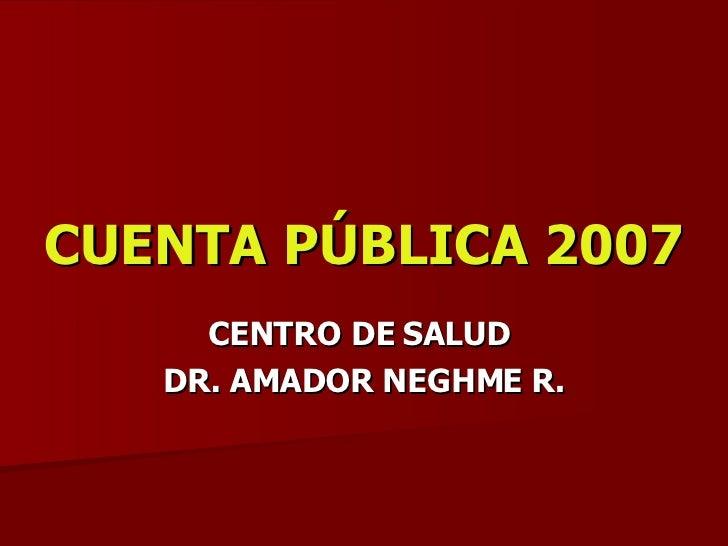 CUENTA PÚBLICA 2007 CENTRO DE SALUD  DR. AMADOR NEGHME R.
