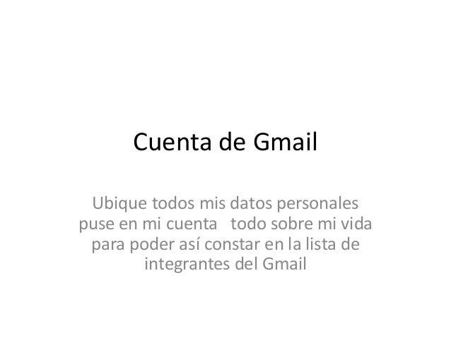Cuenta de Gmail Ubique todos mis datos personales puse en mi cuenta todo sobre mi vida para poder así constar en la lista ...