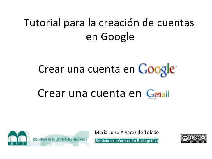 Crear una cuenta en Google Crear una cuenta en Gmail Tutorial para la creación de cuentas en Google María Luisa Álvarez de...