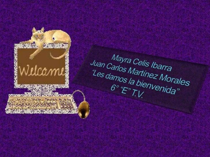 """Mayra Celis IbarraJuan Carlos Martínez Morales""""Les damos la bienvenida""""6° """"E"""" T.V.<br />"""