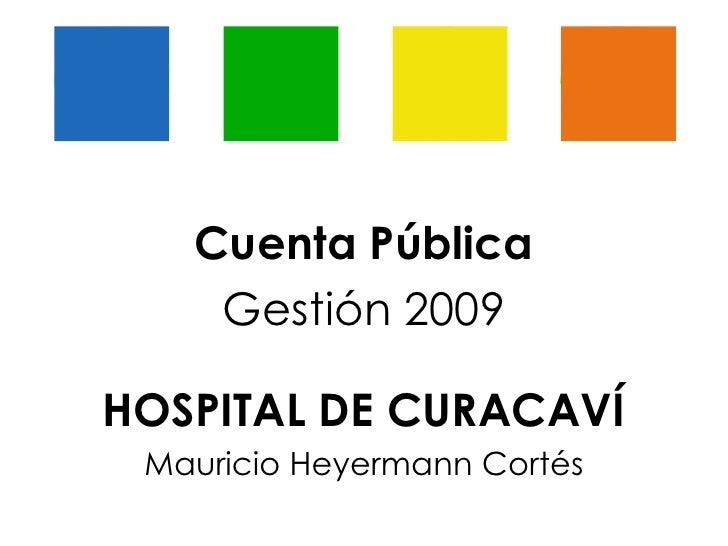 Cuenta Pública Gestión 2009 HOSPITAL DE CURACAVÍ Mauricio Heyermann Cortés