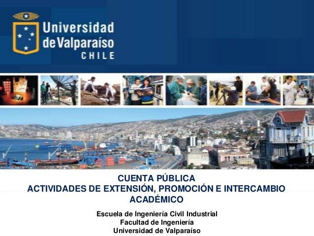 CUENTA PÚBLICA ACTIVIDADES DE EXTENSIÓN, PROMOCIÓN E INTERCAMBIO ACADÉMICO Escuela de Ingeniería Civil Industrial Facultad...