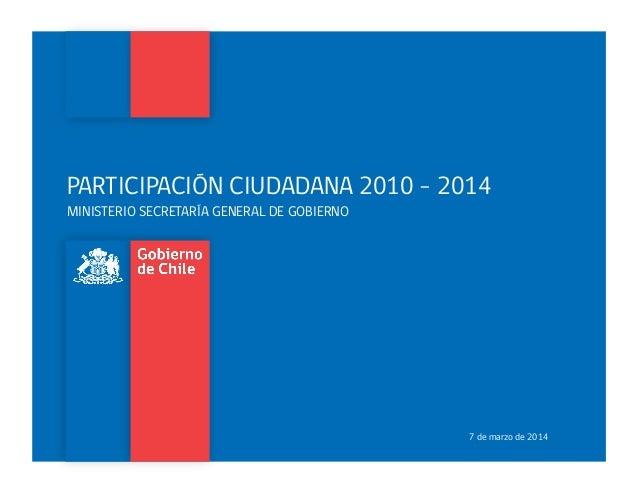 PARTICIPACIÓN CIUDADANA 2010 - 2014 MINISTERIO SECRETARÍA GENERAL DE GOBIERNO 7 de marzo de 2014