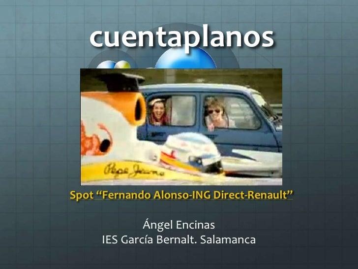 """cuentaplanos<br />Spot """"Fernando Alonso-ING Direct-Renault""""<br />Ángel Encinas<br />IES García Bernalt. Salamanca<br />"""