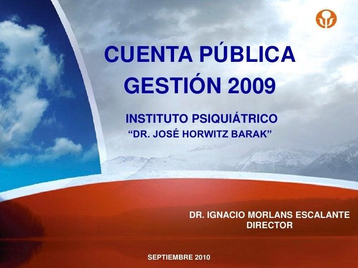 """CUENTA PÚBLICA  GESTIÓN 2009  INSTITUTO PSIQUIÁTRICO  """"DR. JOSÉ HORWITZ BARAK""""                  DR. IGNACIO MORLANS ESCALA..."""