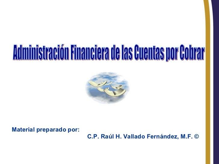 RHVF. Administración Financiera de las Cuentas por Cobrar Material preparado por: C.P. Raúl H. Vallado Fernández, M.F. ©