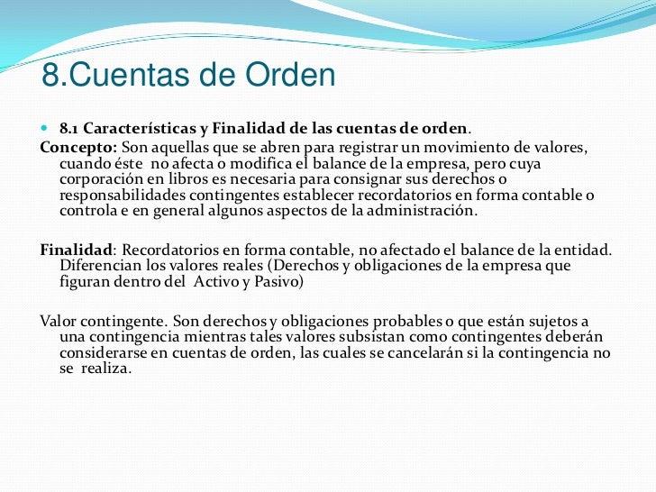 8.Cuentas de Orden<br />8.1Características y Finalidad de las cuentas de orden.<br />Concepto: Son aquellas que se abren p...